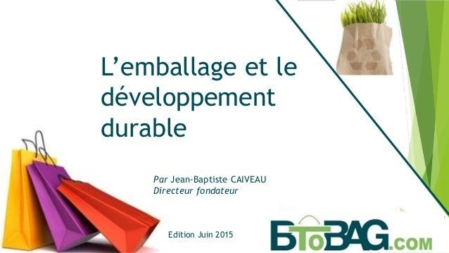 Par Jean-Baptiste CAIVEAU Directeur fondateur L'emballage et le développement durable Edition Juin 2015