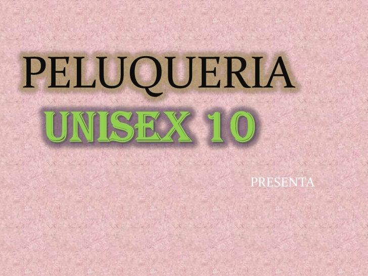 PELUQUERIAUNISEX 10<br />     PRESENTA<br />