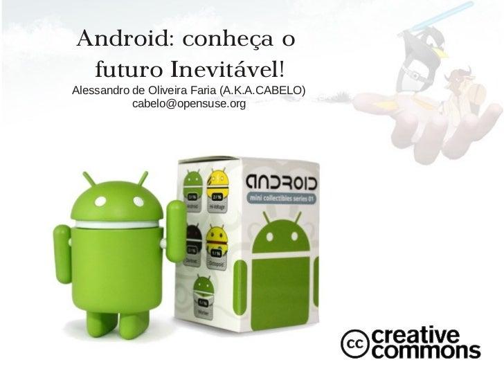 Android: conheça o futuro Inevitável!Alessandro de Oliveira Faria (A.K.A.CABELO)           cabelo@opensuse.org