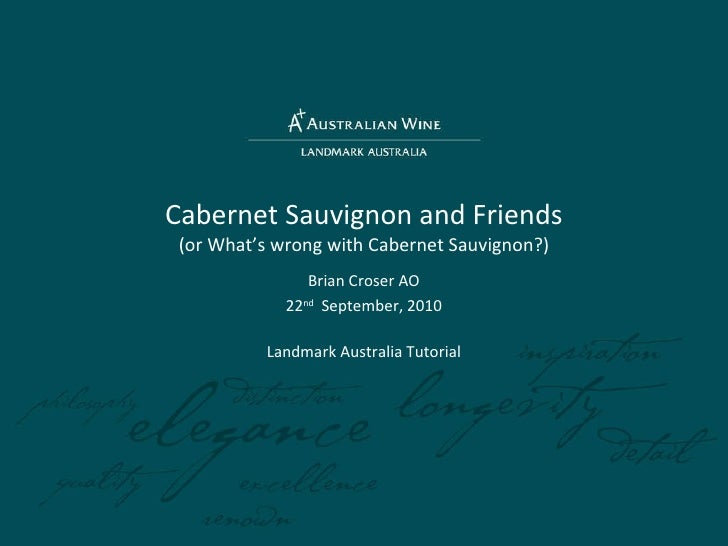 Cabernet Sauvignon and Friends (or What's wrong with Cabernet Sauvignon?) Brian Croser AO 22 nd   September, 2010 Landmark...