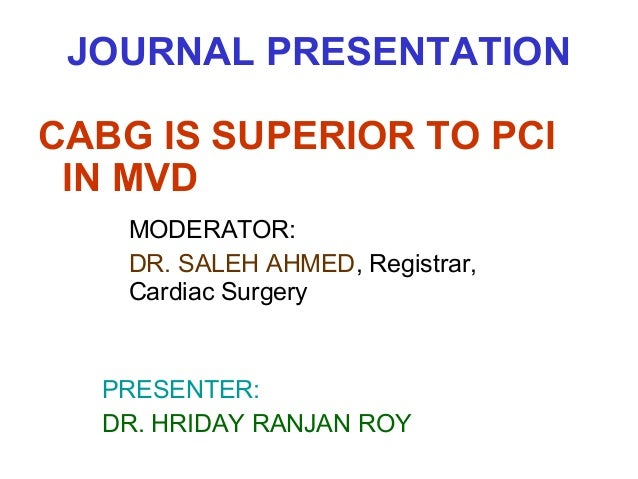 JOURNAL PRESENTATION CABG IS SUPERIOR TO PCI IN MVD MODERATOR: DR. SALEH AHMED, Registrar, Cardiac Surgery  PRESENTER: DR....