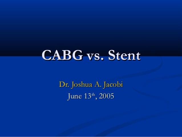 CABG vs. StentCABG vs. StentDr. Joshua A. JacobiDr. Joshua A. JacobiJune 13June 13thth, 2005, 2005
