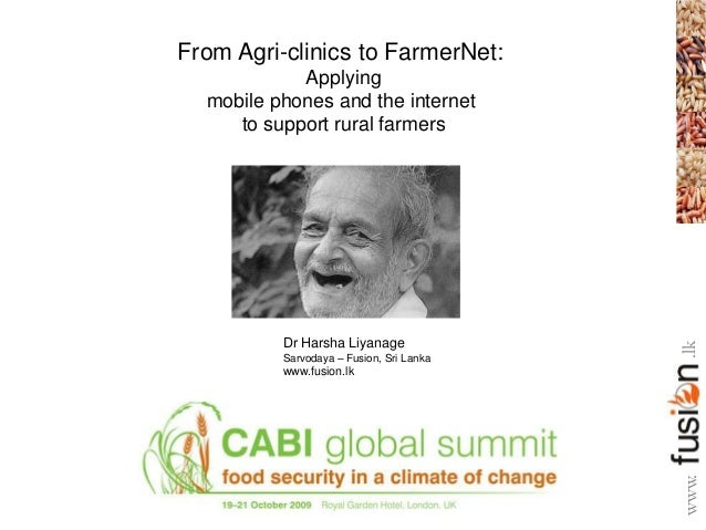 From Agri-clinics to FarmerNet: Applying mobile phones and the internet to support rural farmers Dr Harsha Liyanage Sarvod...