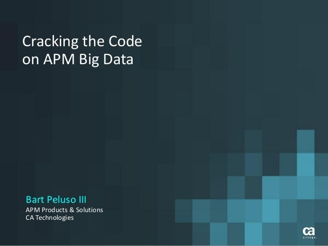 Cracking the Code on APM Big Data Bart Peluso III APM Products & Solutions CA Technologies