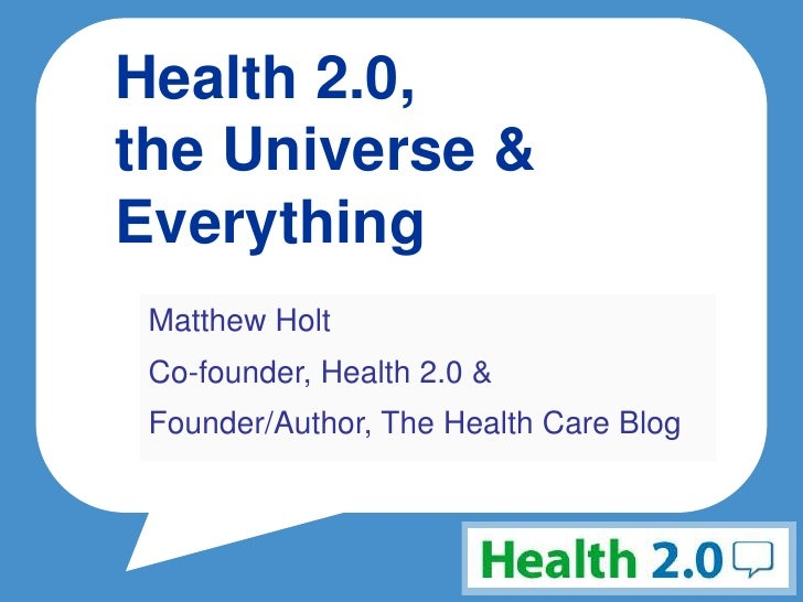 Health 2.0, the Universe & Everything  Matthew Holt  Co-founder, Health 2.0 &  Founder/Author, The Health Care Blog