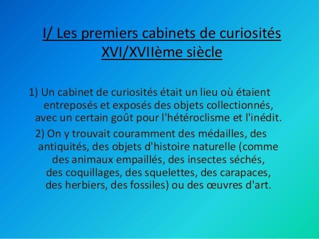 I/ Les premiers cabinets de curiosités XVI/XVIIème siècle 1) Un cabinet de curiosités était un lieu où étaient entreposés ...