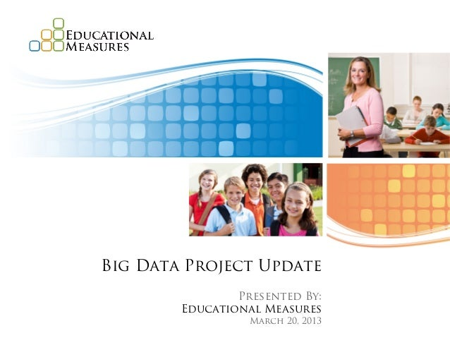 Big Data Project Update                Presented By:        Educational Measures                  March 20, 2013