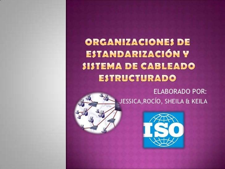ORGANIZACIONES DE ESTANDARIZACIÓN Y  Sistema de cableado estructurado<br />ELABORADO POR:<br />JESSICA,ROCÍO, SHEILA & KEI...