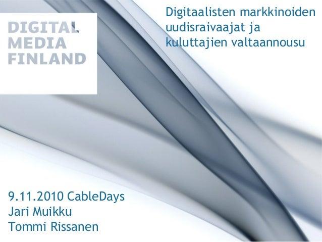 Digitaalisten markkinoiden uudisraivaajat ja kuluttajien valtaannousu 9.11.2010 CableDays Jari Muikku Tommi Rissanen