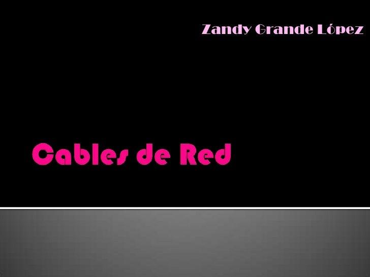 Cables de Red<br />Zandy Grande López<br />