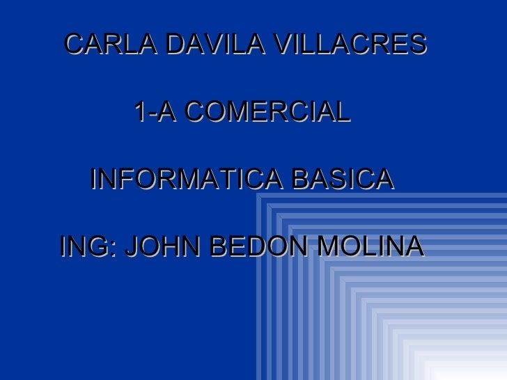 CARLA DAVILA VILLACRES 1-A COMERCIAL  INFORMATICA BASICA  ING: JOHN BEDON MOLINA
