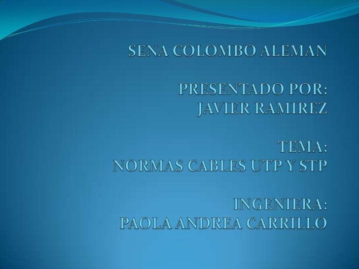 SENA COLOMBO ALEMANPRESENTADO POR: JAVIER RAMIREZTEMA: NORMAS CABLES UTP Y STPINGENIERA: PAOLA ANDREA CARRILLO<br />