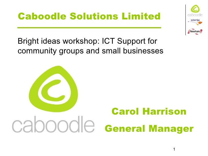 Caboodle Solutions Limited Carol Harrison General Manager Bright ideas workshop: ICT Support for community groups and smal...