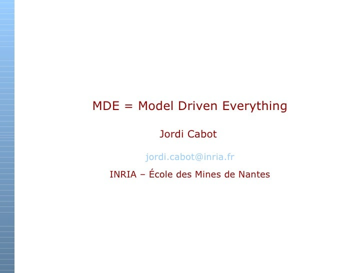MDE = Model Driven Everything Jordi Cabot   [email_address] INRIA – École des Mines de Nantes