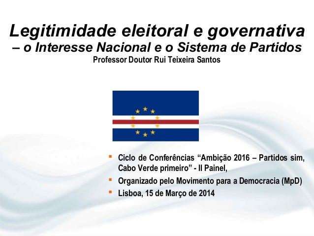 Legitimidade eleitoral e governativa – o Interesse Nacional e o Sistema de Partidos Professor Doutor Rui Teixeira Santos ...