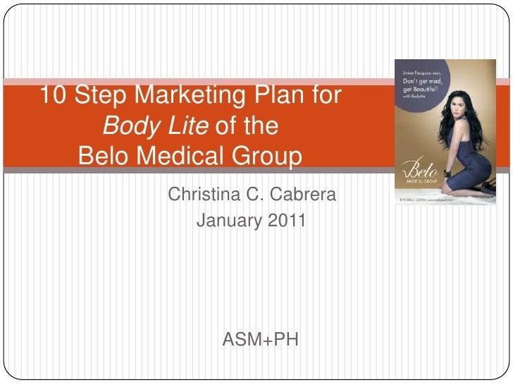 Christina C. Cabrera<br />January 2011<br />10 Step Marketing Plan forBody Lite of the Belo Medical Group<br />ASM+PH<br />
