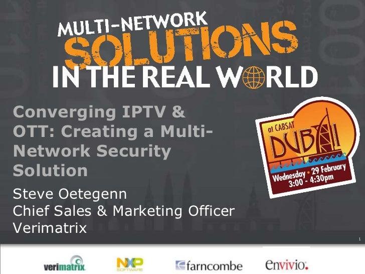 Converging IPTV &OTT: Creating a Multi-Network SecuritySolutionSteve OetegennChief Sales & Marketing OfficerVerimatrix    ...