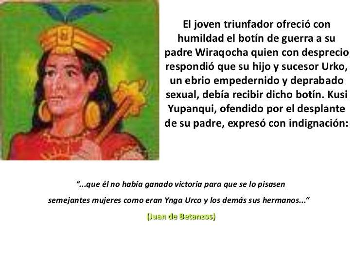 El joven triunfador ofreció con humildad el botín de guerra a su padre Wiraqocha quien con desprecio respondió que su hijo...