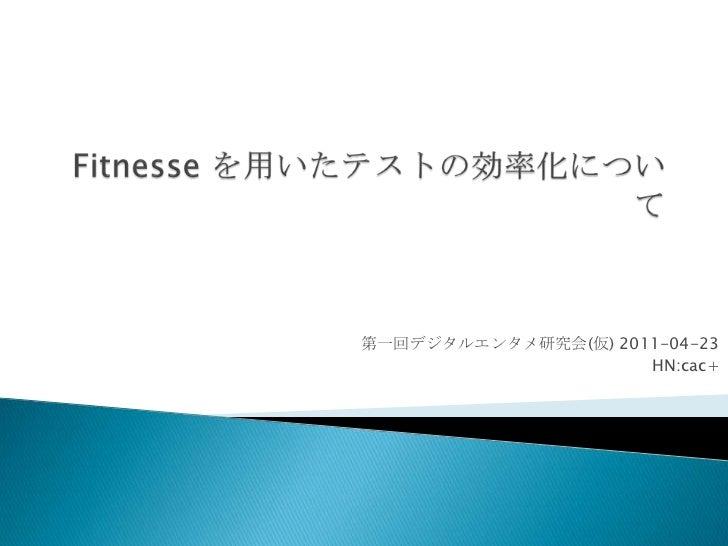 Fitnesseを用いたテストの効率化について<br />第一回デジタルエンタメ研究会(仮)2011-04-23<br />HN:cac+<br />