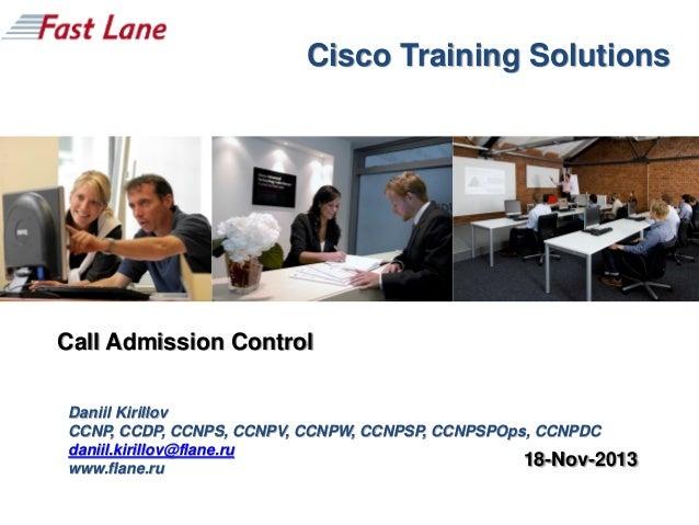 Cisco Training Solutions  Call Admission Control Daniil Kirillov CCNP, CCDP, CCNPS, CCNPV, CCNPW, CCNPSP, CCNPSPOps, CCNPD...