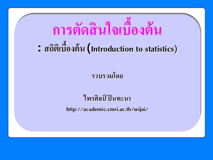 การตัดสิ นใจเบืองต้ น                    ้: สถิตเิ บืองต้ น (Introduction to statistics)           ้                   รวบ...