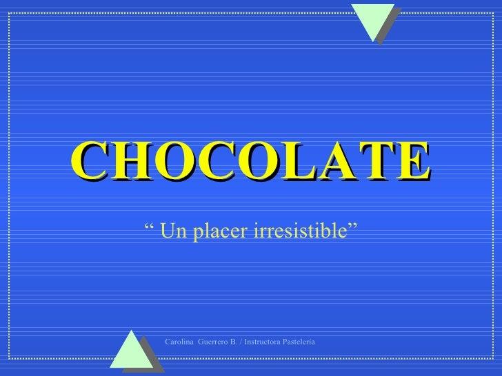 """CHOCOLATE """" Un placer irresistible""""   Carolina Guerrero B. / Instructora Pastelería"""