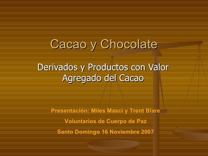 Cacao y Chocolate Derivados y Productos con Valor Agregado del  Cacao Presentación: Miles Masci y Trent Blare Voluntarios ...