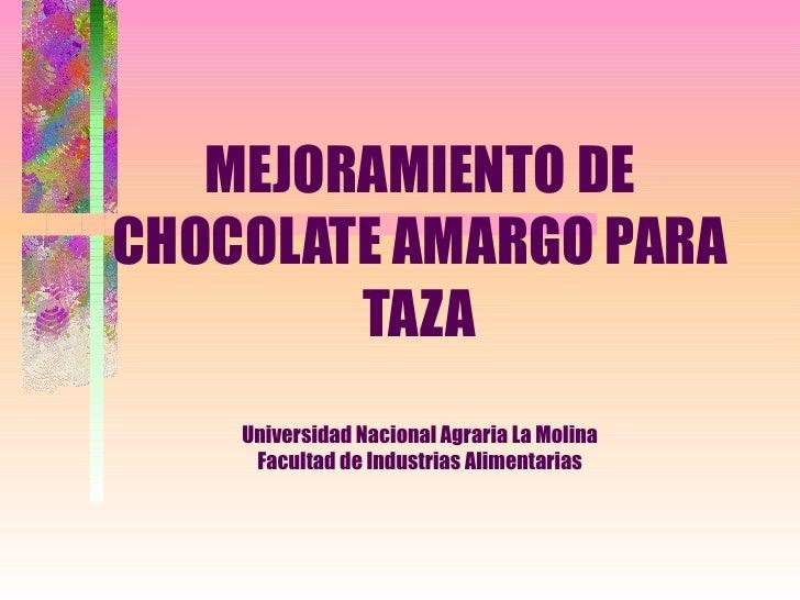 MEJORAMIENTO DECHOCOLATE AMARGO PARA        TAZA    Universidad Nacional Agraria La Molina     Facultad de Industrias Alim...