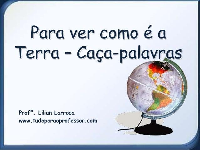 Para ver como é aTerra – Caça-palavrasProfª. Lilian Larrocawww.tudoparaoprofessor.com