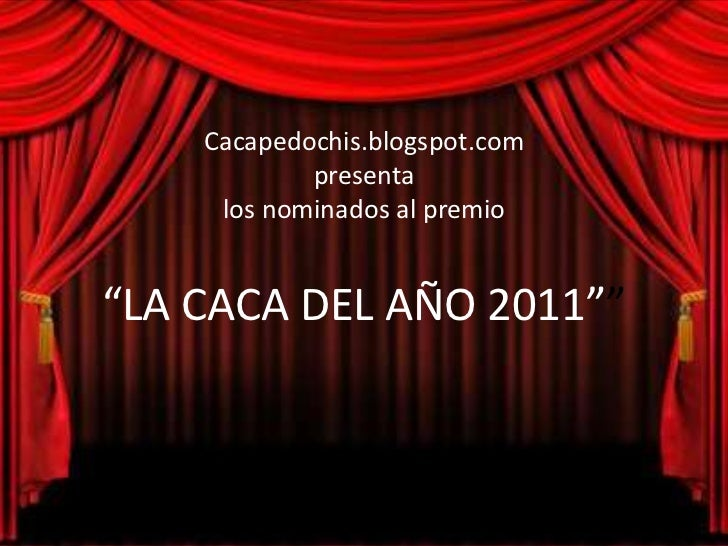 """Cacapedochis.blogspot.com            presenta     los nominados al premio""""LA CACA DEL AÑO 2011"""""""""""