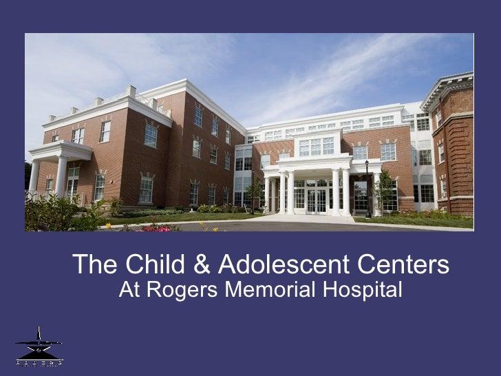 <ul><ul><li>The Child & Adolescent Centers </li></ul></ul><ul><ul><li>At Rogers Memorial Hospital </li></ul></ul>