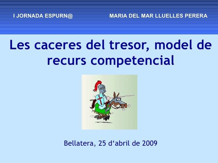 Les caceres del tresor, model de recurs competencial Bellatera, 25 d'abril de 2009 I JORNADA ESPURN@  MARIA DEL MAR LLUELL...