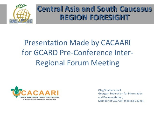 Central Asia and South Caucasus          REGION FORESIGHT Presentation Made by CACAARIfor GCARD Pre-Conference Inter-    R...