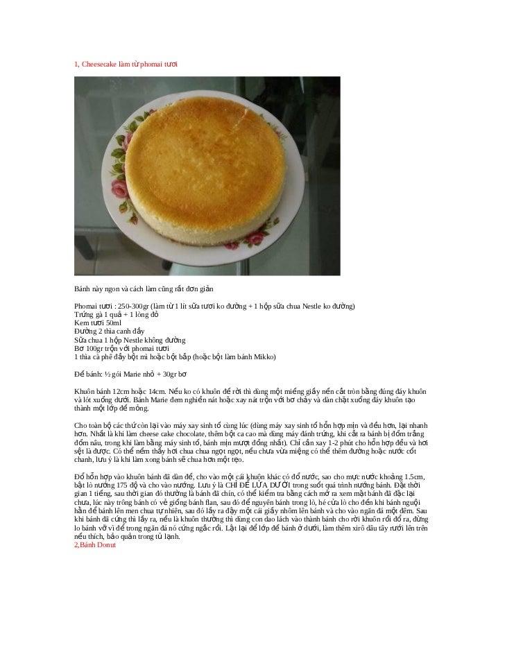 1, Cheesecake làm từ phomai tươiBánh này ngon và cách làm cũng rất đơn giảnPhomai tươi : 250-300gr (làm từ 1 lít sữa tươi ...