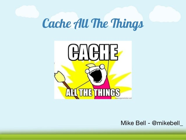 Cache All The Things               Mike Bell - @mikebell_
