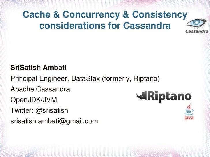 Cache&Concurrency&Consistency      considerationsforCassandraSriSatishAmbatiPrincipalEngineer,DataStax(formerly...