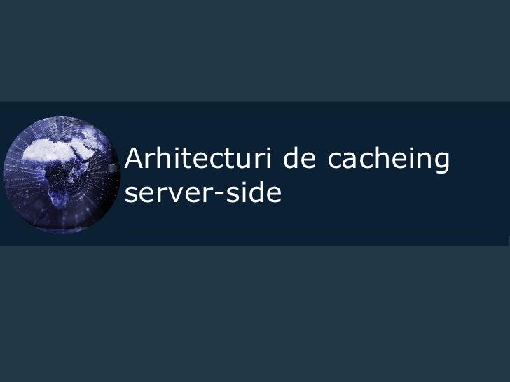 Arhitecturi de cacheing server-side