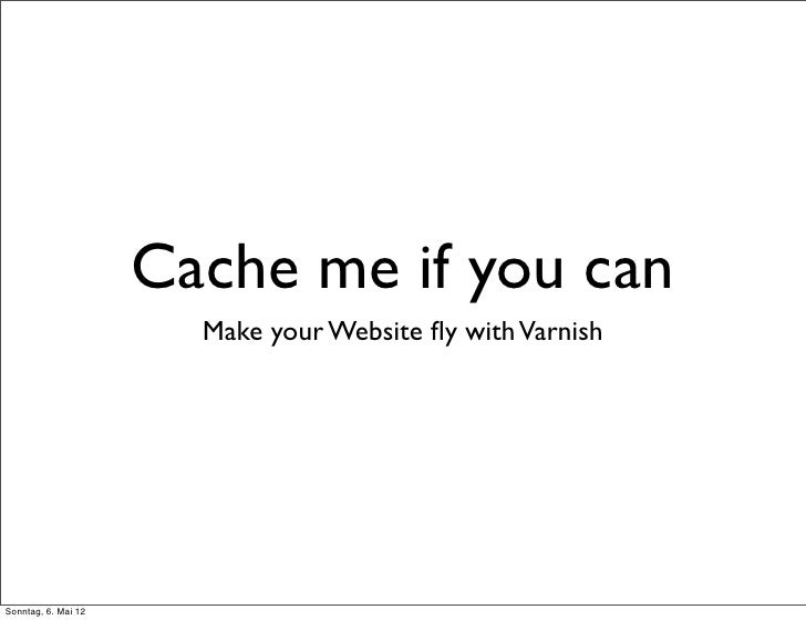 Cache me if you can                       Make your Website fly with VarnishSonntag, 6. Mai 12