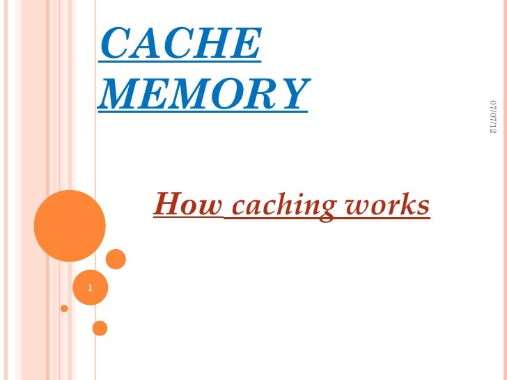 CACHE    MEMORY                         07/07/12     How caching works1