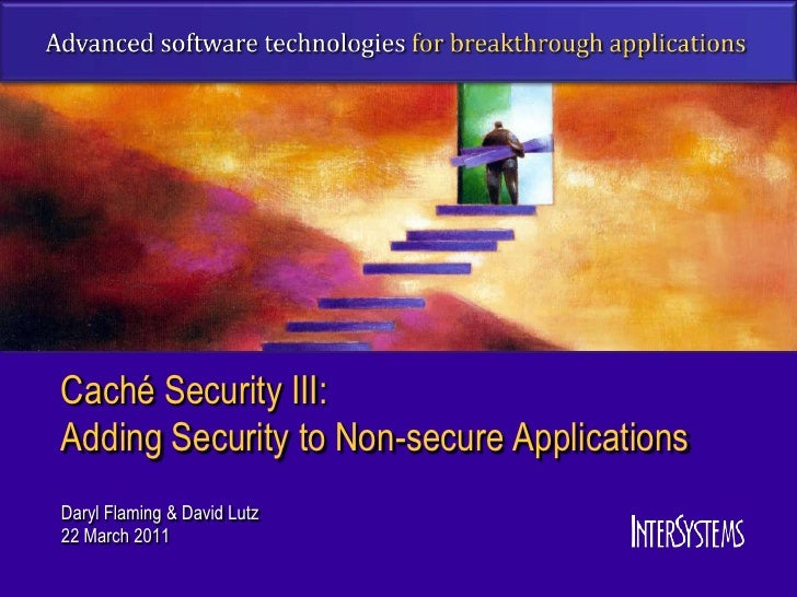 Caché Security III:Adding Security to Non-secure ApplicationsDaryl Flaming & David Lutz22 March 2011