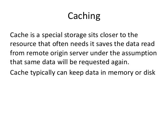 Caching Cache is a special storage sits closer to the resource that often needs it saves the data read from remote origin ...