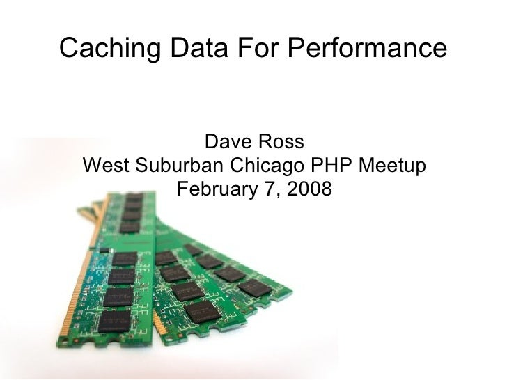 Caching Data For Performance Dave Ross West Suburban Chicago PHP Meetup February 7, 2008