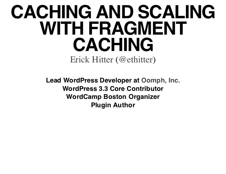 CACHING AND SCALING  WITH FRAGMENT      CACHING          Erick Hitter (@ethitter)   Lead WordPress Developer at Oomph, Inc...