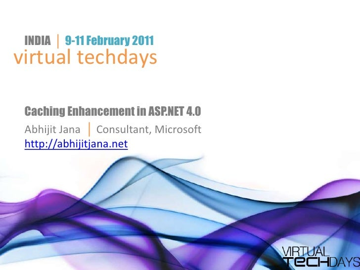INDIA  │ 9-11 February 2011<br />virtual techdays<br />Caching Enhancement in ASP.NET 4.0<br />Abhijit Jana  │ Consultant,...