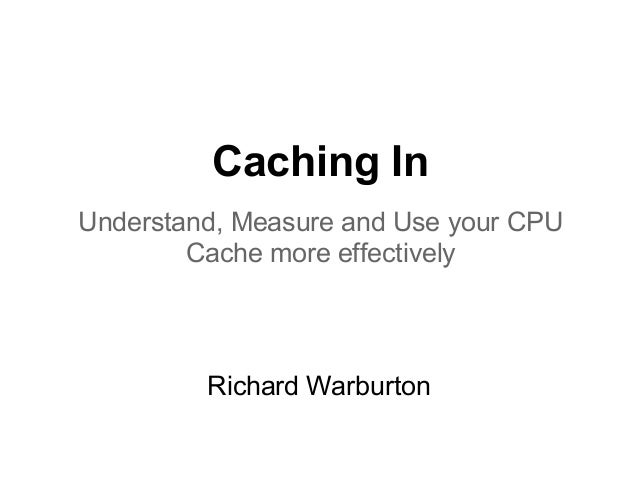 Caching InUnderstand, Measure and Use your CPU        Cache more effectively         Richard Warburton