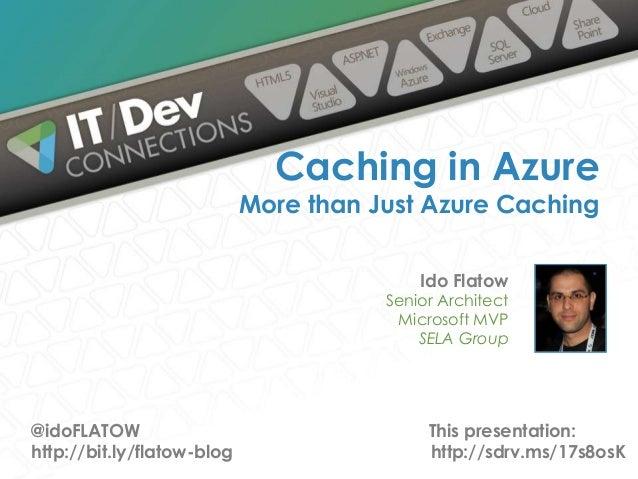Ido Flatow Senior Architect Microsoft MVP SELA Group Caching in Azure More than Just Azure Caching @idoFLATOW http://bit.l...