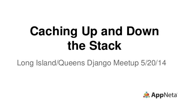 Caching Up and Down the Stack Long Island/Queens Django Meetup 5/20/14