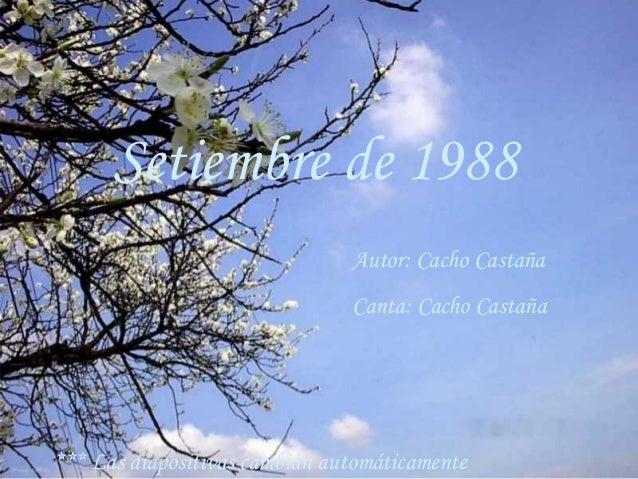 Setiembre de 1988 Autor: Cacho Castaña Canta: Cacho Castaña *** Las diapositivas cambian automáticamente