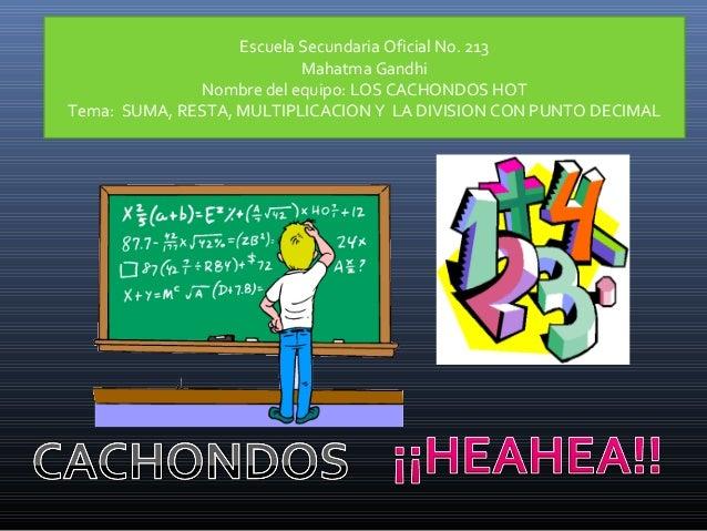 Escuela Secundaria Oficial No. 213 Mahatma Gandhi Nombre del equipo: LOS CACHONDOS HOT Tema: SUMA, RESTA, MULTIPLICACION Y...