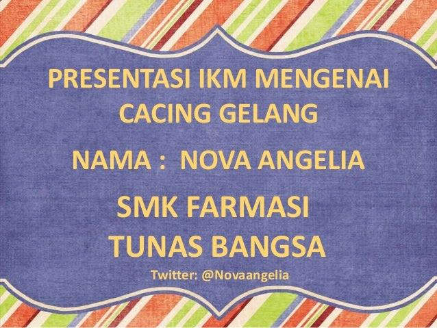 PRESENTASI IKM MENGENAI CACING GELANG NAMA : NOVA ANGELIA  SMK FARMASI TUNAS BANGSA Twitter: @Novaangelia
